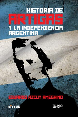 Historia de Artigas y la independencia Argentina